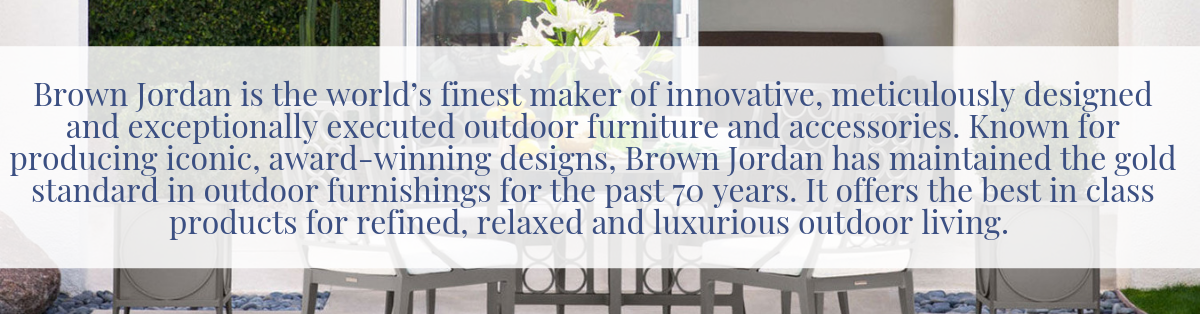 Brown Jordan is the world's finest maker of innovative, meticulously designed and exceptionally executed outdoor furniture and accessories. Since it's founding by Robert Brown and Hubert Jordan in Pasadena, CA in 1945, Brown Jordan has offered best in class products for refined, relaxed and luxurious outdoor living. Known for producing iconic, award-winning designs, Brown Jordan has maintained the gold standard in outdoor furnishings for the past 70 years.Brown Jordan strives to maintain its founders' principles of superlative design fused with world class quality and service while offering a wide range of styles and product categories to suit all of our customer's needs and tastes