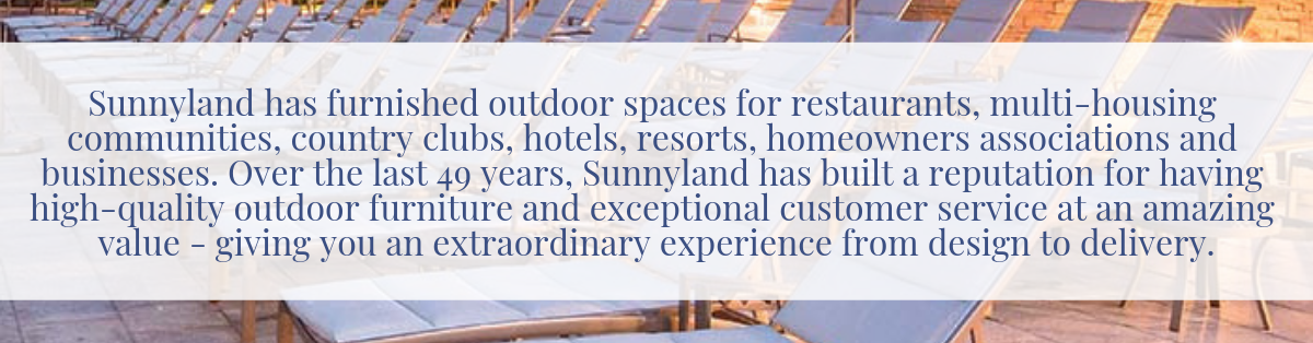Sunnyland has furnished outdoor spaces for restaurants, multi-housing communities, country clubs, hotels, resorts, homeowners associations, country clubs and businesses. Over the last 47 years, Sunnyland has built a reputation for having high-quality outdoor furniture, exceptional customer service at an amazing value - giving you an exceptional experience from design to delivery.