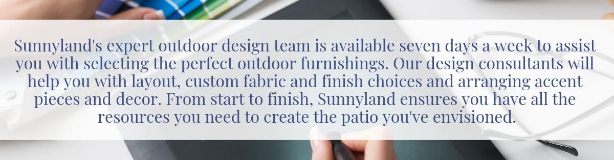 Sunnyland's expert outdoor design team is available seven days a week to assist you with selecting the perfect outdoor furnishings. Our design consultants will help you with layout, custom fabric and finish choices and arranging accent pieces and decor. From start to finish, Sunnyland ensures you have all the resources you need to create the patio you've envisioned.