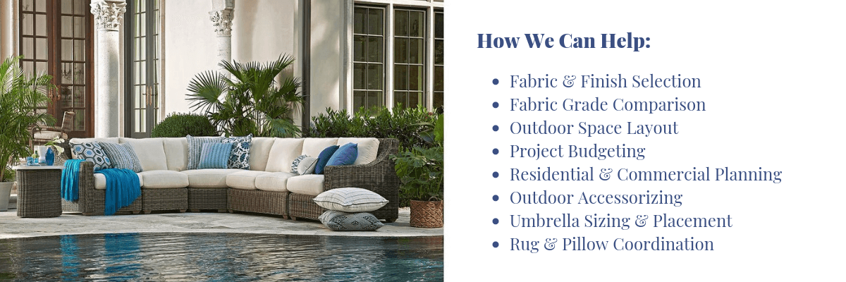 •	Fabric & Finish Selection •	Fabric Grade Comparison •	Outdoor Space Layout •	Project Budgeting •	Residential & Commercial Planning  •	Outdoor Accessorizing •	Umbrella Sizing & Placement •	Rug & Pillow Coordination